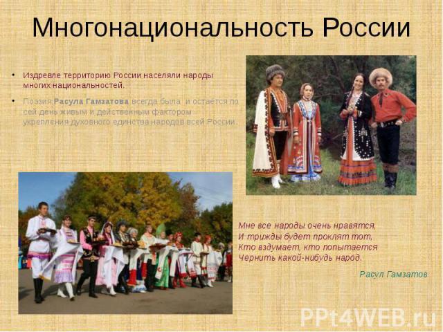 Многонациональность России Мне все народы очень нравятся, И трижды будет проклят тот, Кто вздумает, кто попытается Чернить какой-нибудь народ. Расул Гамзатов