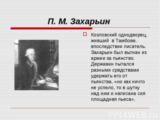 Козловский однодворец, живший в Тамбове, впоследствии писатель. Захарьин был выгнан из армии за пьянство. Державин пытался разными средствами удержать его от пьянства, «но как ничто не успело, то в шутку над ним и написана сия площадная пьеса». Козл…
