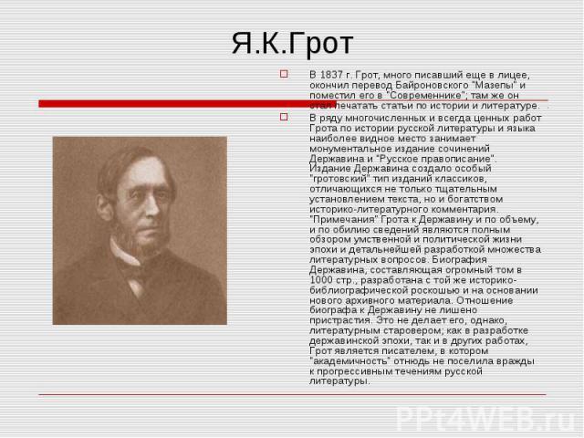 """В 1837 г. Грот, много писавший еще в лицее, окончил перевод Байроновского """"Мазепы"""" и поместил его в """"Современнике""""; там же он стал печатать статьи по истории и литературе. В 1837 г. Грот, много писавший еще в лицее, окончил перев…"""