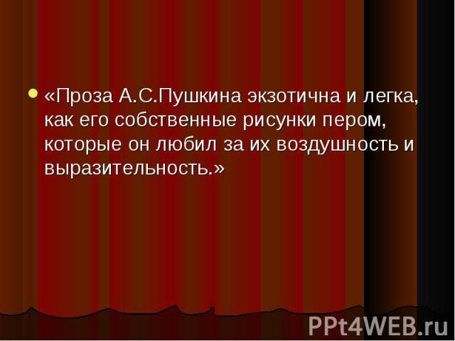 «Проза А.С.Пушкина экзотична и легка, как его собственные рисунки пером, которые он любил за их воздушность и выразительность.» «Проза А.С.Пушкина экзотична и легка, как его собственные рисунки пером, которые он любил за их воздушность и выразительность.»