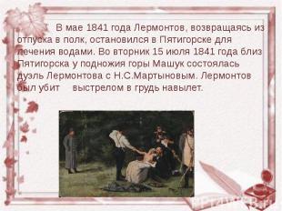 В мае 1841 года Лермонтов, возвращаясь из отпуска в полк, остановился в Пятигорс
