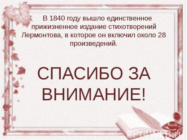В 1840 году вышло единственное прижизненное издание стихотворений Лермонтова, в которое он включил около 28 произведений. В 1840 году вышло единственное прижизненное издание стихотворений Лермонтова, в которое он включил около 28 произведений. СПАСИ…