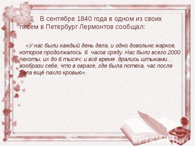 В сентябре 1840 года в одном из своих писем в Петербург Лермонтов сообщал:  В сентябре 1840 года в одном из своих писем в Петербург Лермонтов сообщал:  «У нас были каждый день дела, и одно …