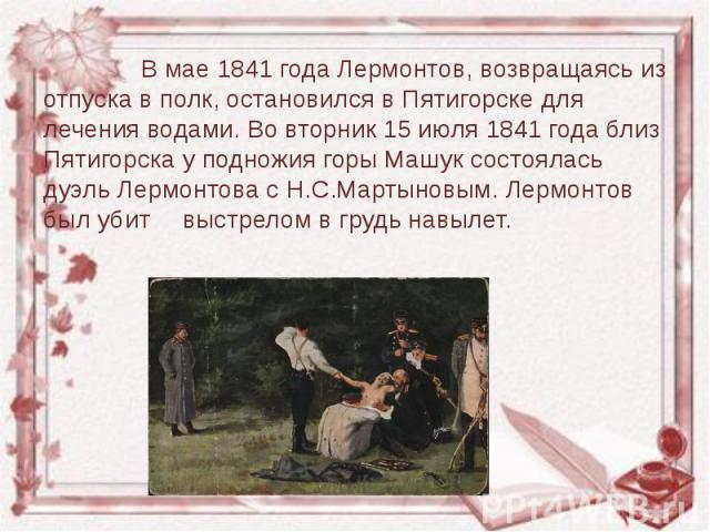 В мае 1841 года Лермонтов, возвращаясь из отпуска в полк, остановился в Пятигорске для лечения водами. Во вторник 15 июля 1841 года близ Пятигорска у подножия горы Машук состоялась дуэль Лермонтова с Н.С.Мартыновым. Лермонтов был убит выстрелом в гр…