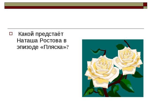 Какой предстаёт Наташа Ростова в эпизоде «Пляска»? Какой предстаёт Наташа Ростова в эпизоде «Пляска»?
