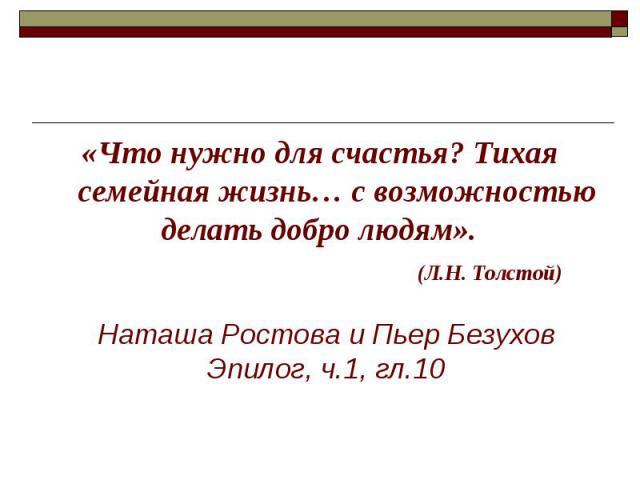 «Что нужно для счастья? Тихая семейная жизнь… с возможностью делать добро людям». «Что нужно для счастья? Тихая семейная жизнь… с возможностью делать добро людям». (Л.Н. Толстой)