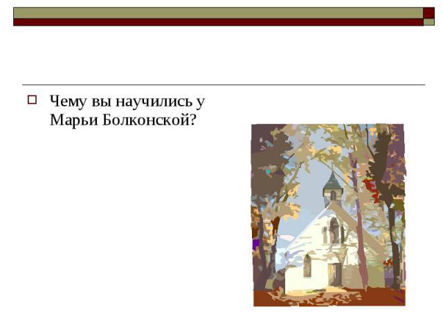 Чему вы научились у Марьи Болконской? Чему вы научились у Марьи Болконской?
