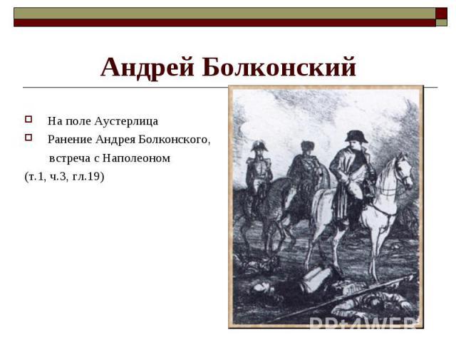На поле Аустерлица На поле Аустерлица Ранение Андрея Болконского, встреча с Наполеоном (т.1, ч.3, гл.19)