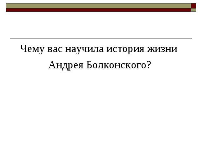 Чему вас научила история жизни Чему вас научила история жизни Андрея Болконского?