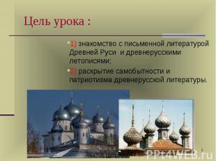 1) знакомство с письменной литературой Древней Руси и древнерусскими летописями;