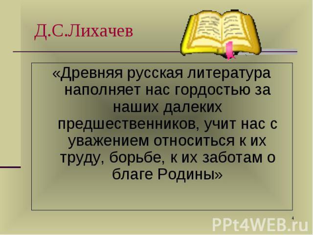 «Древняя русская литература наполняет нас гордостью за наших далеких предшественников, учит нас с уважением относиться к их труду, борьбе, к их заботам о благе Родины» «Древняя русская литература наполняет нас гордостью за наших далеких предшественн…