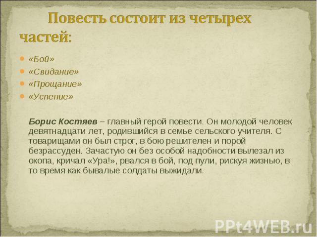 «Бой» «Бой» «Свидание» «Прощание» «Успение» Борис Костяев – главный герой повести. Он молодой человек девятнадцати лет, родившийся в семье сельского учителя. С товарищами он был строг, в бою решителен и порой безрассуден. Зачастую он без особой надо…