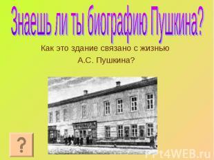 Как это здание связано с жизнью Как это здание связано с жизнью А.С. Пушкина?