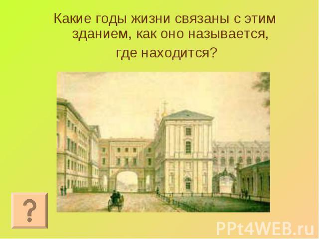Какие годы жизни связаны с этим зданием, как оно называется, Какие годы жизни связаны с этим зданием, как оно называется, где находится?