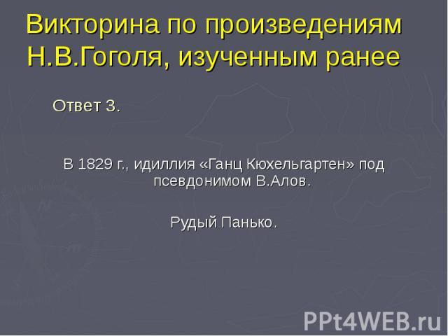 В 1829 г., идиллия «Ганц Кюхельгартен» под псевдонимом В.Алов. В 1829 г., идиллия «Ганц Кюхельгартен» под псевдонимом В.Алов. Рудый Панько.