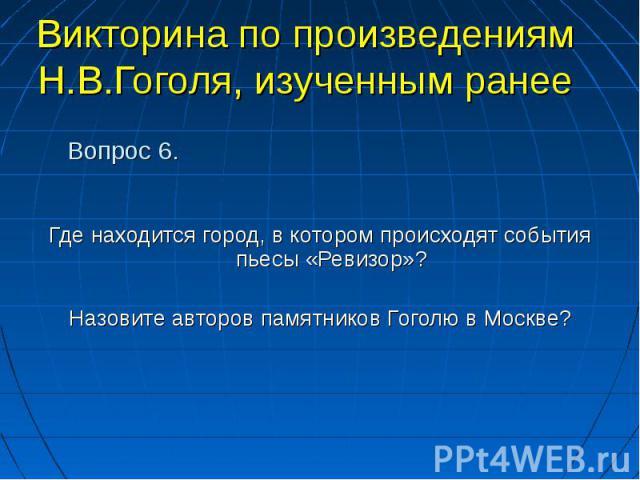 Где находится город, в котором происходят события пьесы «Ревизор»? Где находится город, в котором происходят события пьесы «Ревизор»? Назовите авторов памятников Гоголю в Москве?
