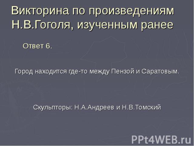 Город находится где-то между Пензой и Саратовым. Город находится где-то между Пензой и Саратовым. Скульпторы: Н.А.Андреев и Н.В.Томский