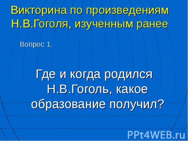 Где и когда родился Н.В.Гоголь, какое образование получил? Где и когда родился Н.В.Гоголь, какое образование получил?