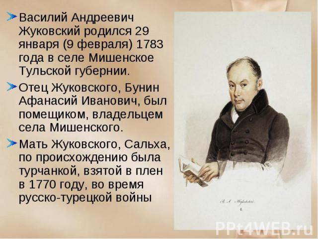 Василий Андреевич Жуковский родился 29 января (9 февраля) 1783 года в селе Мишенское Тульской губернии. Василий Андреевич Жуковский родился 29 января (9 февраля) 1783 года в селе Мишенское Тульской губернии. Отец Жуковского, Бунин Афанасий Иванович,…