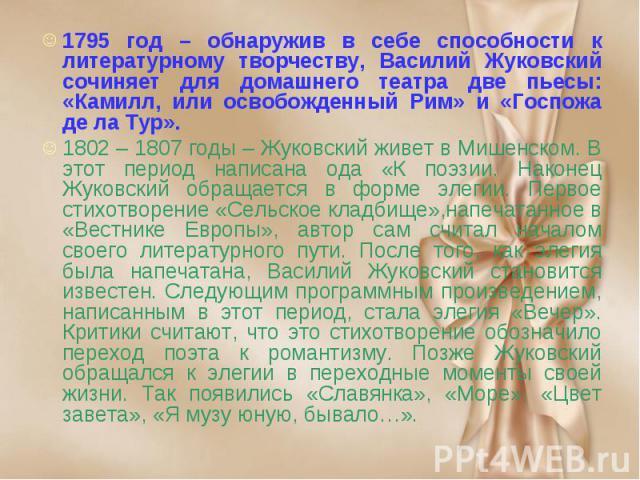 1795 год – обнаружив в себе способности к литературному творчеству, Василий Жуковский сочиняет для домашнего театра две пьесы: «Камилл, или освобожденный Рим» и «Госпожа де ла Тур». 1795 год – обнаружив в себе способности к литературному творчеству,…