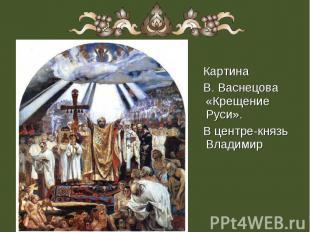 Картина Картина В. Васнецова «Крещение Руси». В центре-князь Владимир
