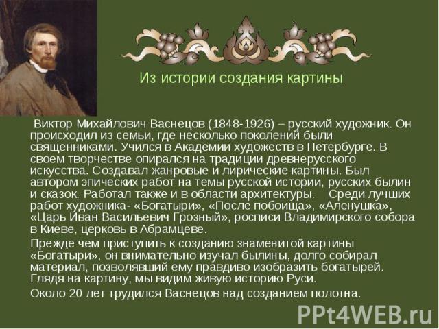 Виктор Михайлович Васнецов (1848-1926) – русский художник. Он происходил из семьи, где несколько поколений были священниками. Учился в Академии художеств в Петербурге. В своем творчестве опирался на традиции древнерусского искусства. Создавал жанров…