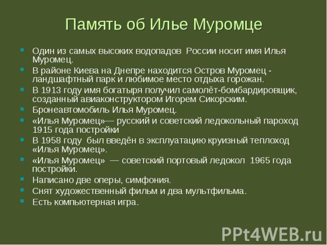 Один из самых высоких водопадов России носит имя Илья Муромец. Один из самых высоких водопадов России носит имя Илья Муромец. В районе Киева на Днепре находится Остров Муромец - ландшафтный парк и любимое место отдыха горожан. В 1913 году имя богаты…