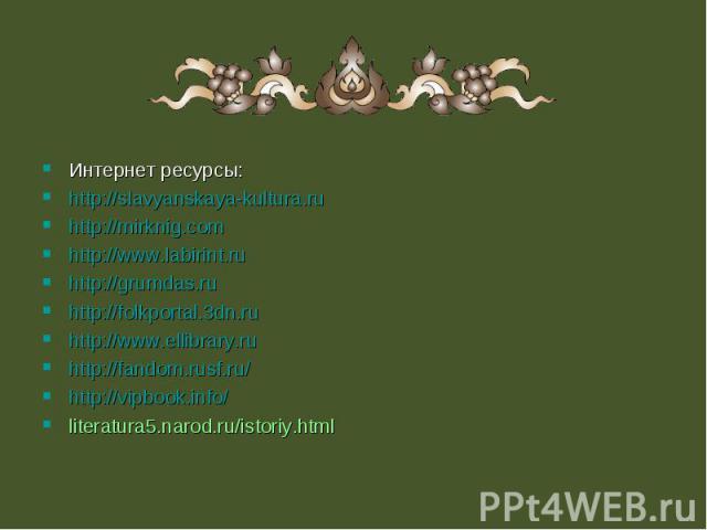Интернет ресурсы: Интернет ресурсы: http://slavyanskaya-kultura.ru http://mirknig.com http://www.labirint.ru http://grumdas.ru http://folkportal.3dn.ru http://www.ellibrary.ru http://fandom.rusf.ru/ http://vipbook.info/ literatura5.narod.ru/istoriy.html