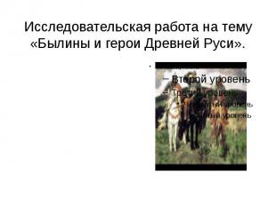 Исследовательская работа на тему «Былины и герои Древней Руси».
