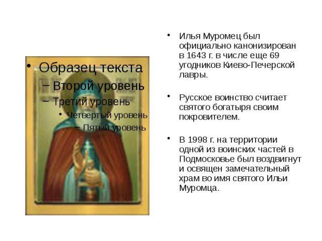 Илья Муромец был официально канонизирован в 1643 г. в числе еще 69 угодников Киево-Печерской лавры. Русское воинство считает святого богатыря своим покровителем. В 1998 г. на территории одной из воинских частей в Подмосковье был воздвигнут и освящен…