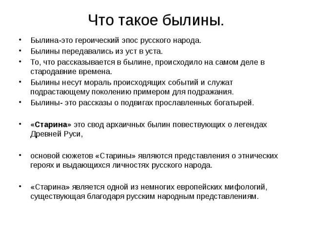 Что такое былины. Былина-это героический эпос русского народа. Былины передавались из уст в уста. То, что рассказывается в былине, происходило на самом деле в стародавние времена. Былины несут мораль происходящих событий и служат подрастающему покол…