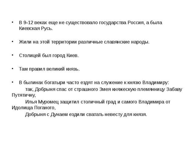 В 9-12 веках еще не существовало государства Россия, а была Киевская Русь. Жили на этой территории различные славянские народы. Столицей был город Киев. Там правил великий князь. В былинах богатыри часто ездят на служение к князю Владимиру: так, Доб…
