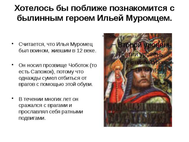 Хотелось бы поближе познакомится с былинным героем Ильей Муромцем. Считается, что Илья Муромец был воином, жившим в 12 веке. Он носил прозвище Чоботок (то есть Сапожок), потому что однажды сумел отбиться от врагов с помощью этой обуви. В течении мно…