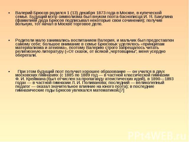 Валерий Брюсов родился 1 (13) декабря 1873 года в Москве, в купеческой семье. Будущий мэтр символизма был внуком поэта-баснописца И. Я. Бакулина (фамилией деда Брюсов подписывал некоторые свои сочинения); получив вольную, тот начал в Москве торговое…