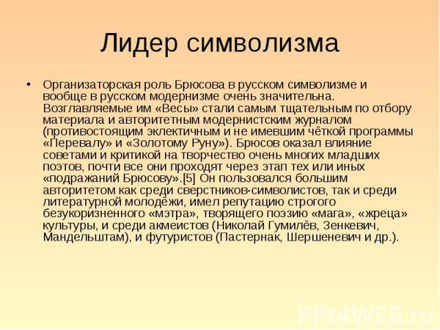 Организаторская роль Брюсова в русском символизме и вообще в русском модернизме очень значительна. Возглавляемые им «Весы» стали самым тщательным по отбору материала и авторитетным модернистским журналом (противостоящим эклектичным и не имевшим чётк…