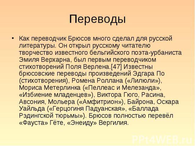 Как переводчик Брюсов много сделал для русской литературы. Он открыл русскому читателю творчество известного бельгийского поэта-урбаниста Эмиля Верхарна, был первым переводчиком стихотворений Поля Верлена.[47] Известны брюсовские переводы произведен…