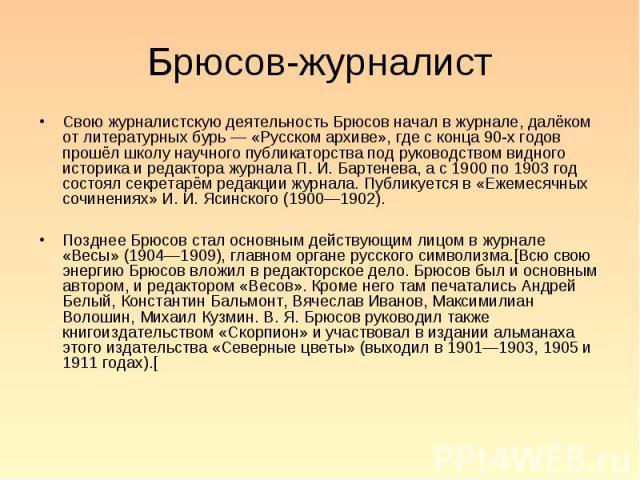 Свою журналистскую деятельность Брюсов начал в журнале, далёком от литературных бурь — «Русском архиве», где с конца 90-х годов прошёл школу научного публикаторства под руководством видного историка и редактора журнала П. И. Бартенева, а с 1900 по 1…