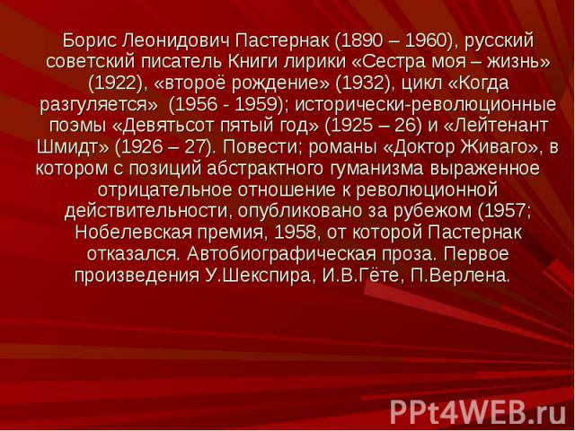 Борис Леонидович Пастернак (1890 – 1960), русский советский писатель Книги лирики «Сестра моя – жизнь» (1922), «второё рождение» (1932), цикл «Когда разгуляется» (1956 - 1959); исторически-революционные поэмы «Девятьсот пятый год» (1925 – 26) и «Лей…