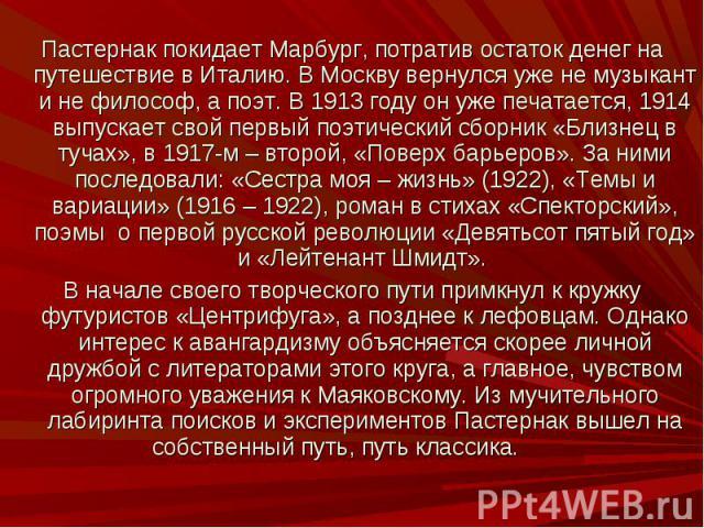 Пастернак покидает Марбург, потратив остаток денег на путешествие в Италию. В Москву вернулся уже не музыкант и не философ, а поэт. В 1913 году он уже печатается, 1914 выпускает свой первый поэтический сборник «Близнец в тучах», в 1917-м – второй, «…