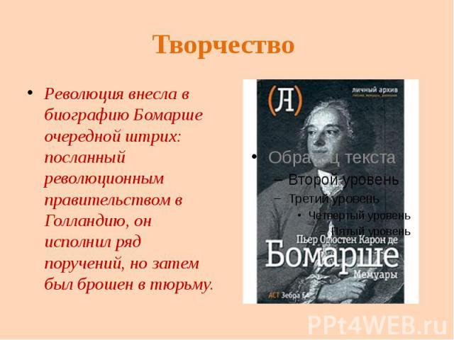 Творчество Революция внесла в биографию Бомарше очередной штрих: посланный революционным правительством в Голландию, он исполнил ряд поручений, но затем был брошен в тюрьму.