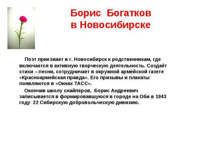 Поэт приезжает в г. Новосибирск к родственникам, где включается в активную творческую деятельность. Создаёт стихи – песни, сотрудничает в окружной армейской газете «Красноармейская правда». Его призывы и плакаты появляются в «Окнах ТАСС». Поэт приез…