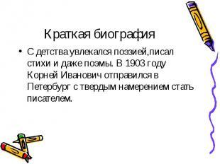 С детства увлекался поэзией,писал стихи и даже поэмы. В 1903 году Корней Иванови