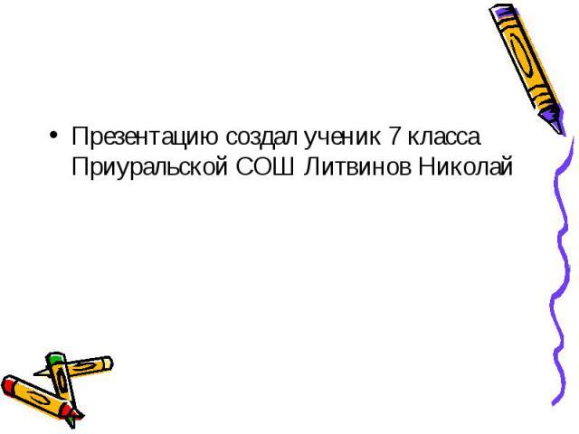 Презентацию создал ученик 7 класса Приуральской СОШ Литвинов Николай Презентацию создал ученик 7 класса Приуральской СОШ Литвинов Николай
