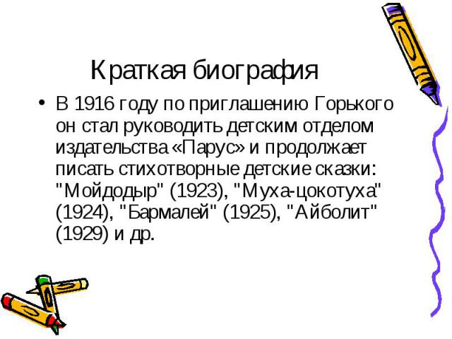 """В 1916 году по приглашению Горького он стал руководить детским отделом издательства «Парус» и продолжает писать стихотворные детские сказки: """"Мойдодыр"""" (1923), """"Муха-цокотуха"""" (1924), """"Бармалей"""" (1925), """"Айболит&qu…"""