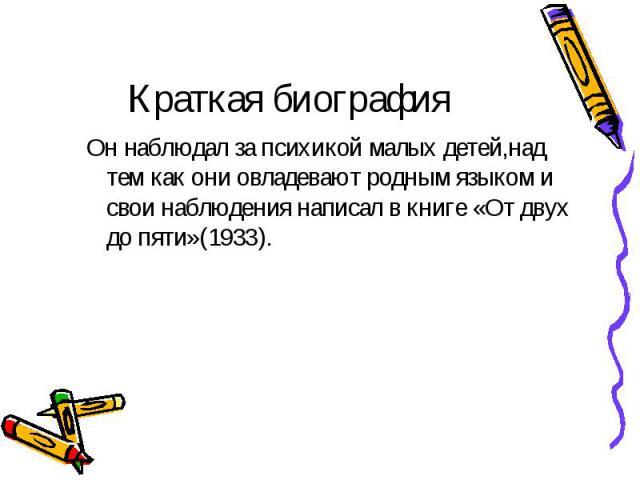 Он наблюдал за психикой малых детей,над тем как они овладевают родным языком и свои наблюдения написал в книге «От двух до пяти»(1933). Он наблюдал за психикой малых детей,над тем как они овладевают родным языком и свои наблюдения написал в книге «О…