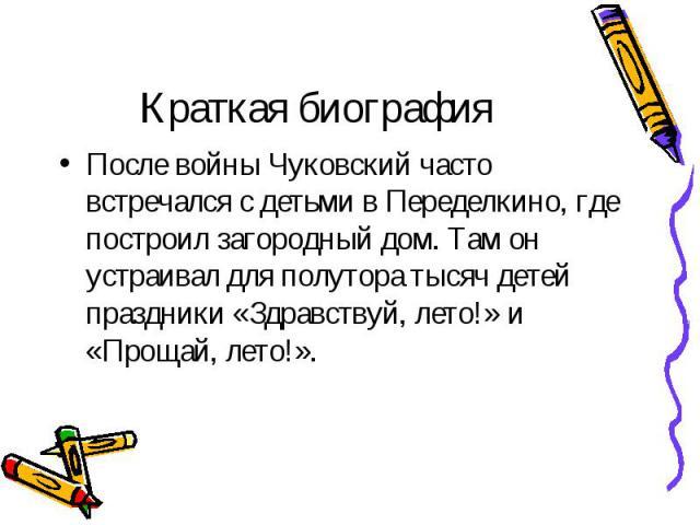 После войны Чуковский часто встречался с детьми в Переделкино, где построил загородный дом. Там он устраивал для полутора тысяч детей праздники «Здравствуй, лето!» и «Прощай, лето!». После войны Чуковский часто встречался с детьми в Переделкино, где…