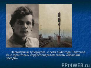 Несмотря на туберкулёз, с лета 1942 года Платонов был фронтовым корреспондентом