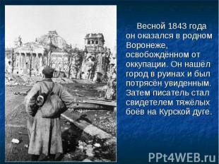 Весной 1843 года он оказался в родном Воронеже, освобождённом от оккупации. Он н