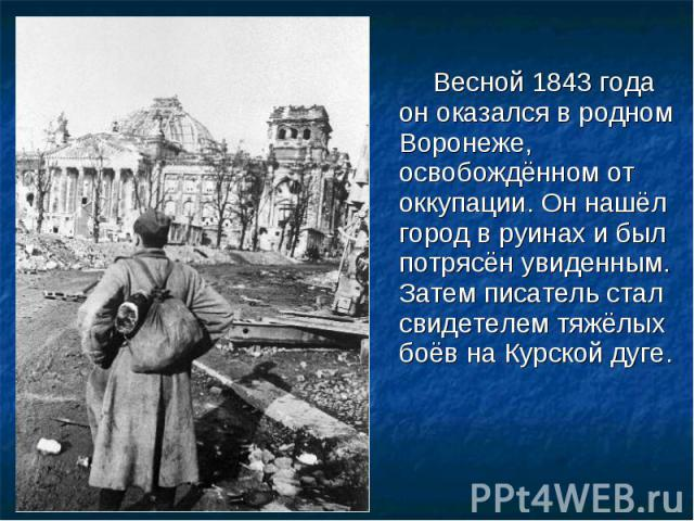 Весной 1843 года он оказался в родном Воронеже, освобождённом от оккупации. Он нашёл город в руинах и был потрясён увиденным. Затем писатель стал свидетелем тяжёлых боёв на Курской дуге. Весной 1843 года он оказался в родном Воронеже, освобождённом …