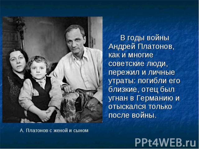 В годы войны Андрей Платонов, как и многие советские люди, пережил и личные утраты: погибли его близкие, отец был угнан в Германию и отыскался только после войны. В годы войны Андрей Платонов, как и многие советские люди, пережил и личные утраты: по…